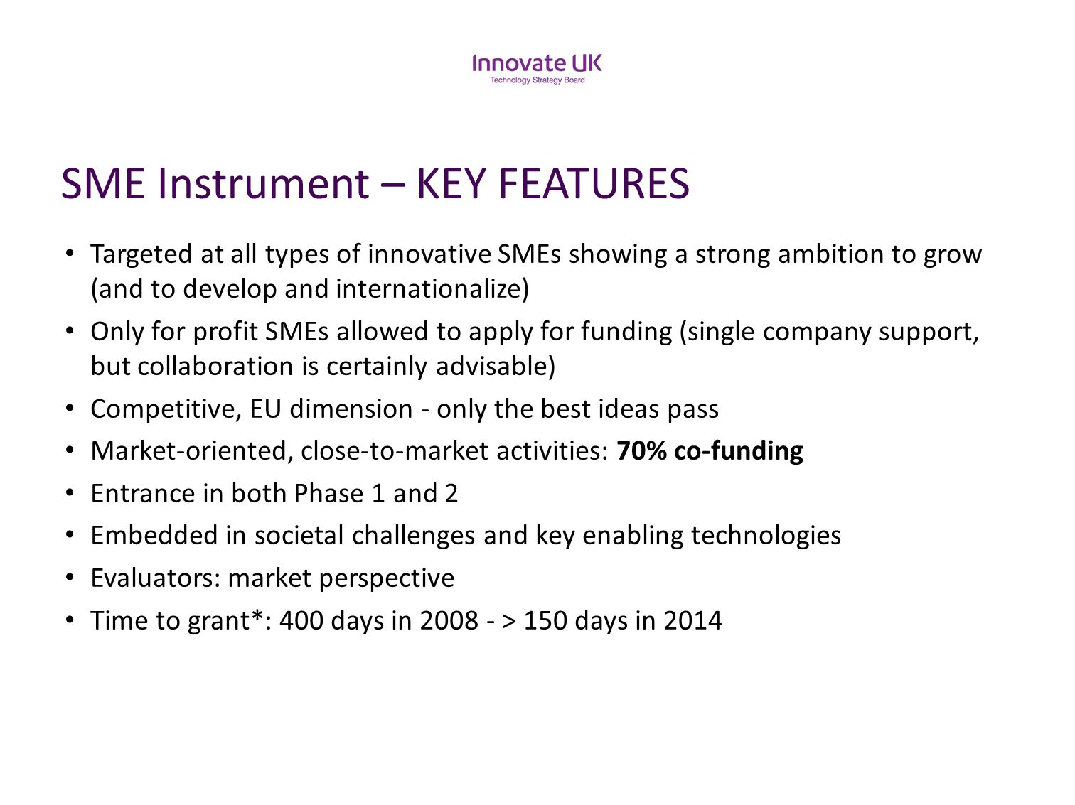 SME Instrument – KEY FEATURES Targeted at all types of innovative SMEs showing a strong ambition to grow (and to develop and internationalize) Only fo