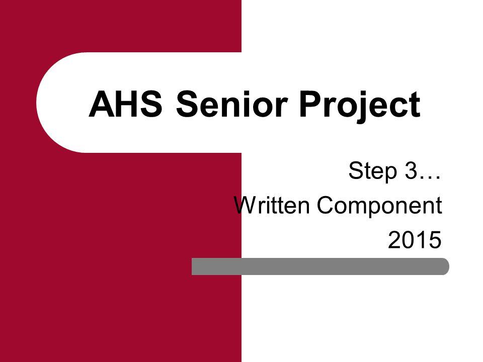 AHS Senior Project Step 3… Written Component 2015