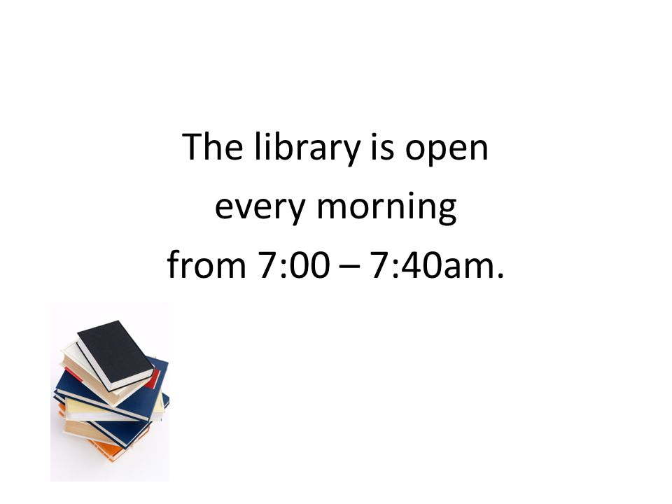 The library is open every morning from 7:00 – 7:40am.