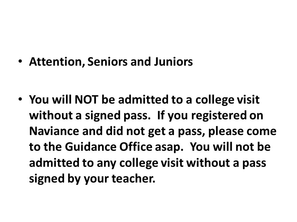Attention, Seniors and Juniors You will NOT be admitted to a college visit without a signed pass.