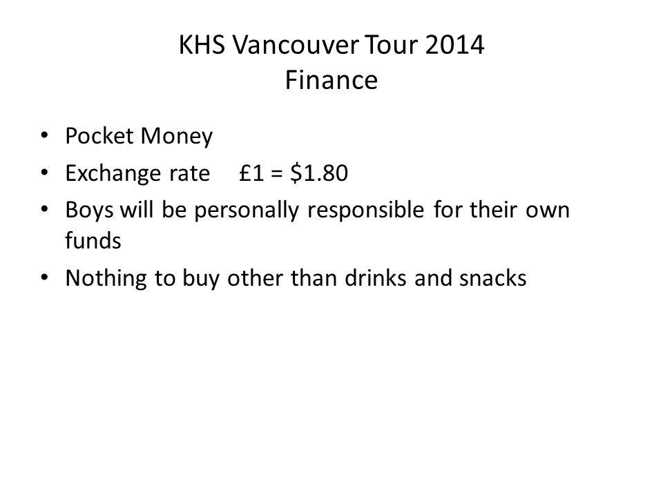 KHS Vancouver Tour 2014 Finance Pocket Money Exchange rate £1 = $1.80 Boys will be personally responsible for their own funds Nothing to buy other tha