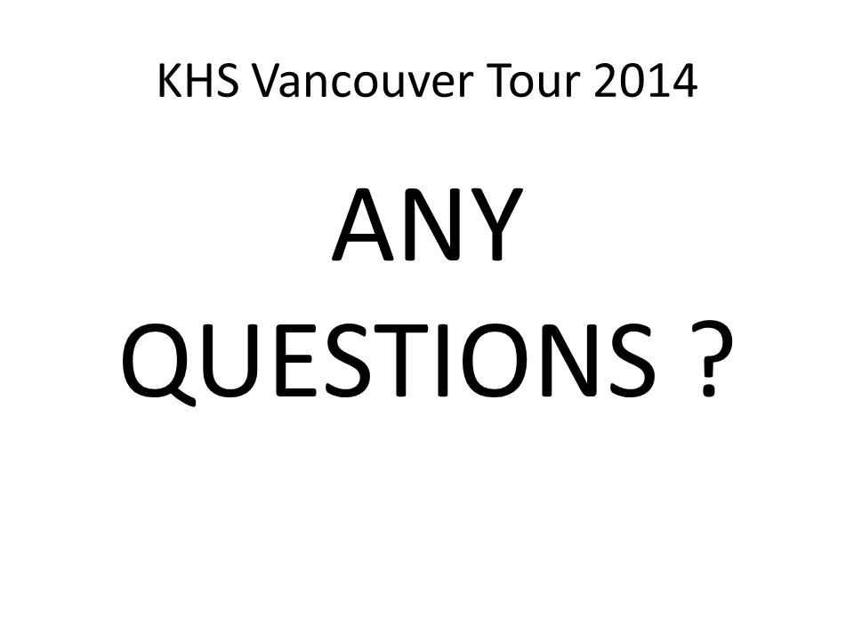 KHS Vancouver Tour 2014 ANY QUESTIONS ?