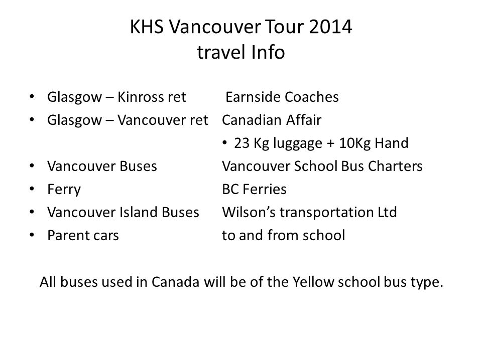 KHS Vancouver Tour 2014 travel Info Glasgow – Kinross ret Earnside Coaches Glasgow – Vancouver retCanadian Affair 23 Kg luggage + 10Kg Hand Vancouver Buses Vancouver School Bus Charters FerryBC Ferries Vancouver Island BusesWilson's transportation Ltd Parent carsto and from school All buses used in Canada will be of the Yellow school bus type.