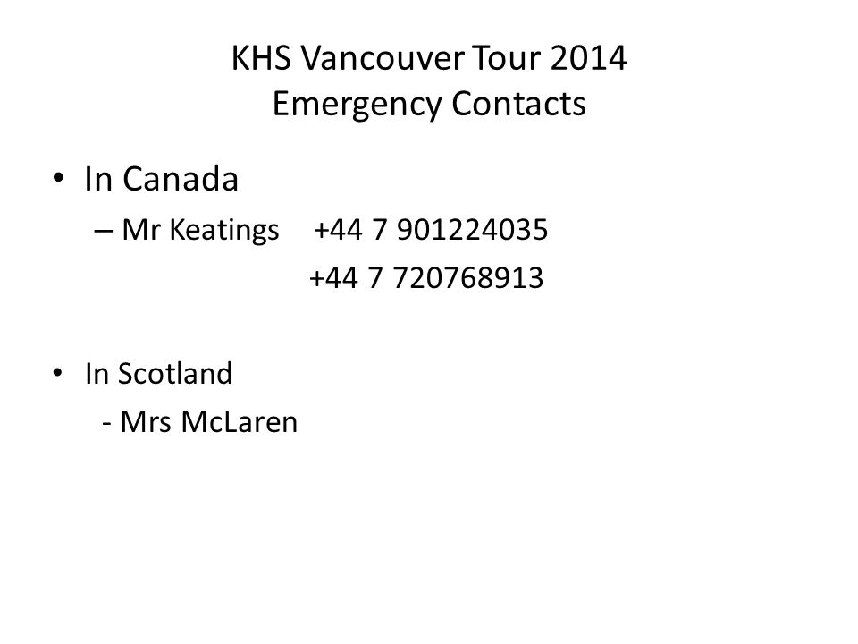 KHS Vancouver Tour 2014 Emergency Contacts In Canada – Mr Keatings +44 7 901224035 +44 7 720768913 In Scotland - Mrs McLaren