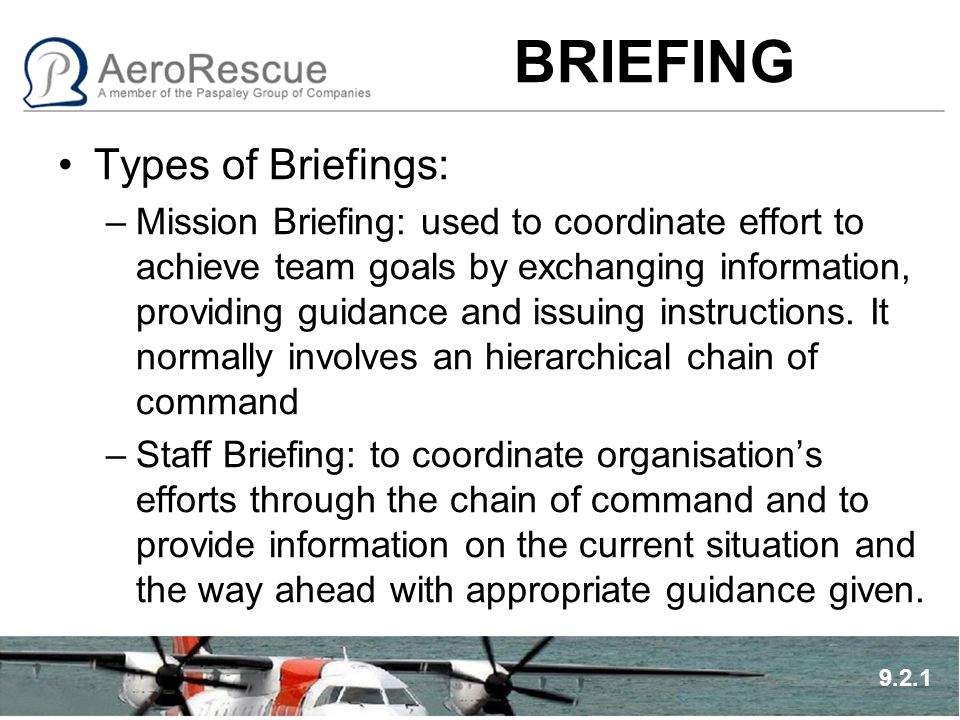 BRIEFING Types of Briefings: –Mission Briefing: used to coordinate effort to achieve team goals by exchanging information, providing guidance and issu