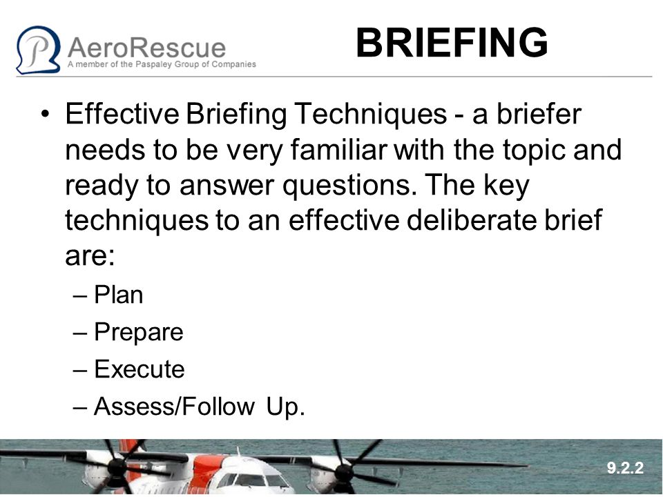 BRIEFING Effective Briefing Techniques - a briefer needs to be very familiar with the topic and ready to answer questions. The key techniques to an ef
