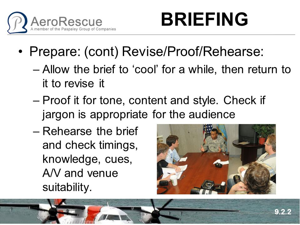 BRIEFING Prepare: (cont) Revise/Proof/Rehearse: –Allow the brief to 'cool' for a while, then return to it to revise it –Proof it for tone, content and