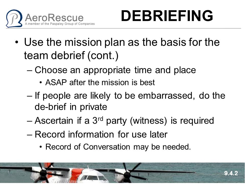 DEBRIEFING Use the mission plan as the basis for the team debrief (cont.) –Choose an appropriate time and place ASAP after the mission is best –If peo