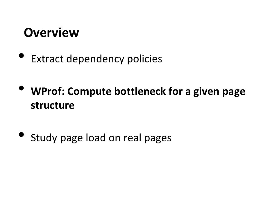 Overview Extract dependency policies WProf: Compute bottleneck for a given page structure Study page load on real pages