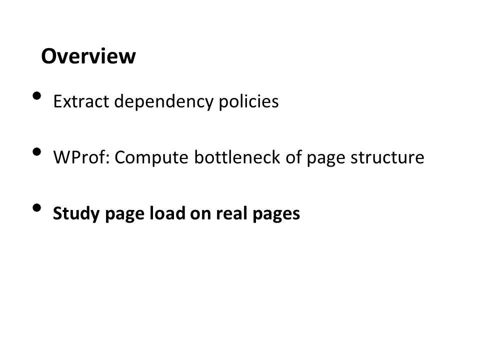 Overview Extract dependency policies WProf: Compute bottleneck of page structure Study page load on real pages