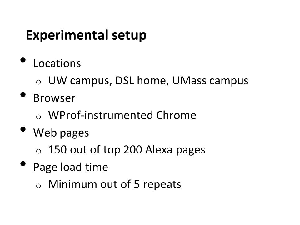 Experimental setup Locations o UW campus, DSL home, UMass campus Browser o WProf-instrumented Chrome Web pages o 150 out of top 200 Alexa pages Page load time o Minimum out of 5 repeats