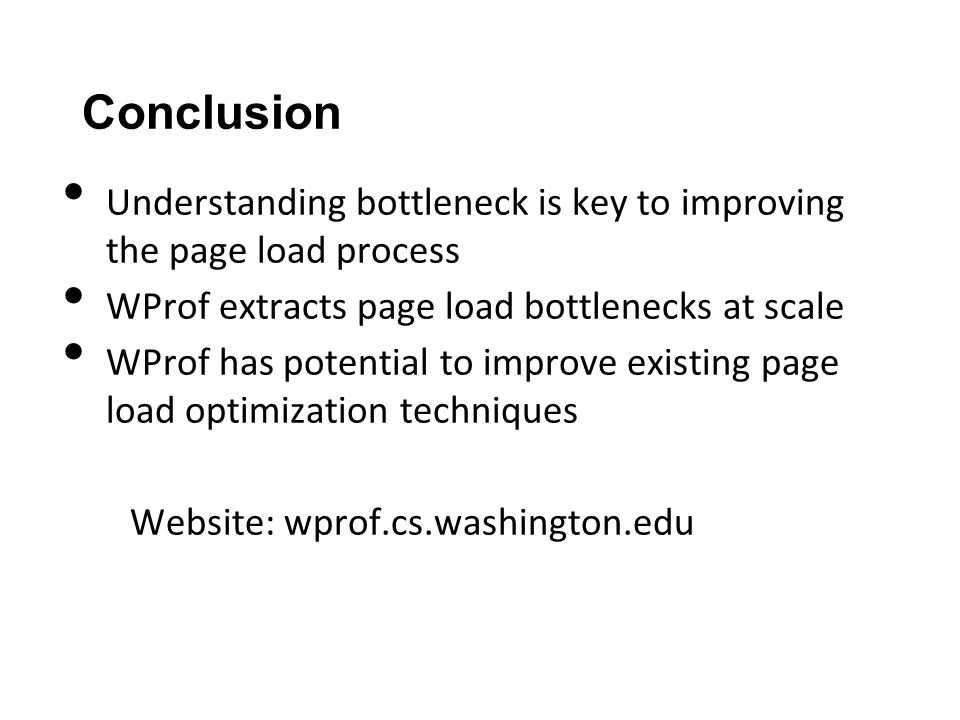 Conclusion Understanding bottleneck is key to improving the page load process WProf extracts page load bottlenecks at scale WProf has potential to improve existing page load optimization techniques Website: wprof.cs.washington.edu