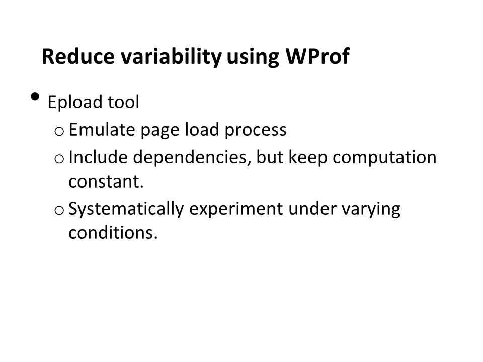 Reduce variability using WProf Epload tool o Emulate page load process o Include dependencies, but keep computation constant.