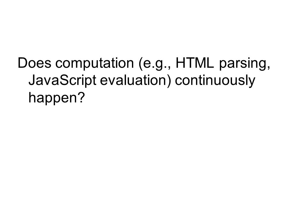 Does computation (e.g., HTML parsing, JavaScript evaluation) continuously happen