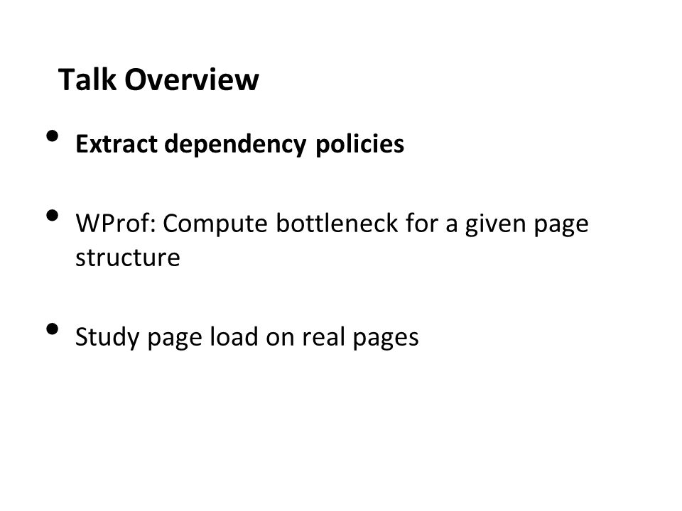 Talk Overview Extract dependency policies WProf: Compute bottleneck for a given page structure Study page load on real pages