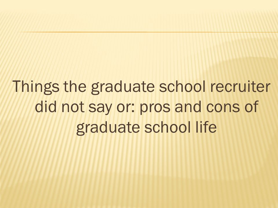 Things the graduate school recruiter did not say or: pros and cons of graduate school life