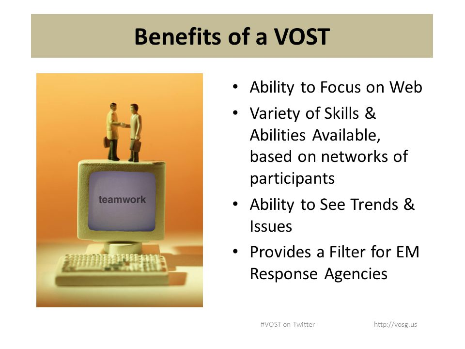 Benefits of a VOST Ability to Focus on Web Variety of Skills & Abilities Available, based on networks of participants Ability to See Trends & Issues Provides a Filter for EM Response Agencies #VOST on Twitter http://vosg.us
