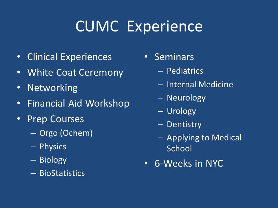 CUMC Experience Clinical Experiences White Coat Ceremony Networking Financial Aid Workshop Prep Courses – Orgo (Ochem) – Physics – Biology – BioStatistics Seminars – Pediatrics – Internal Medicine – Neurology – Urology – Dentistry – Applying to Medical School 6-Weeks in NYC