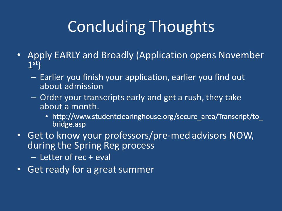 Concluding Thoughts Apply EARLY and Broadly (Application opens November 1 st ) – Earlier you finish your application, earlier you find out about admission – Order your transcripts early and get a rush, they take about a month.
