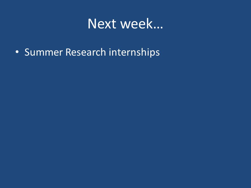 Next week… Summer Research internships