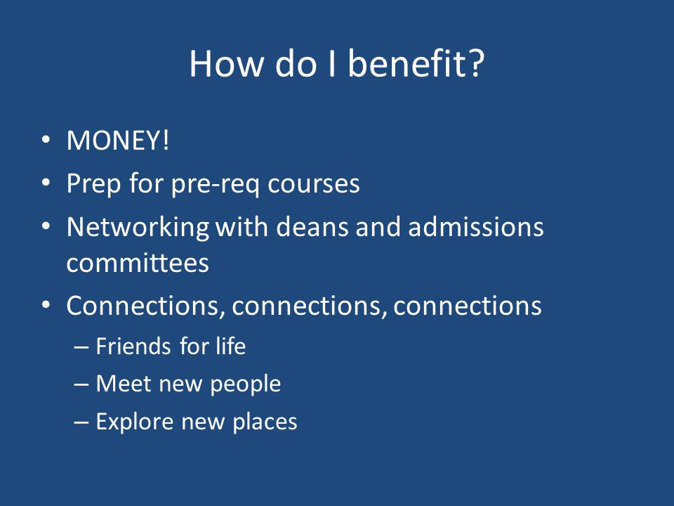 How do I benefit? MONEY! Prep for pre-req courses Networking with deans and admissions committees Connections, connections, connections – Friends for
