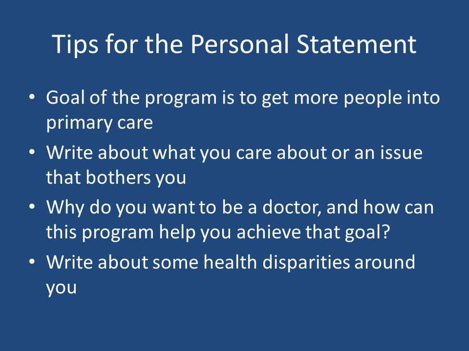 Tips for the Personal Statement Goal of the program is to get more people into primary care Write about what you care about or an issue that bothers y