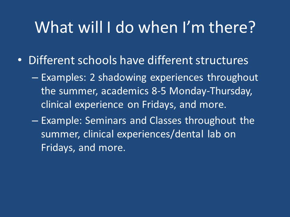 What will I do when I'm there? Different schools have different structures – Examples: 2 shadowing experiences throughout the summer, academics 8-5 Mo