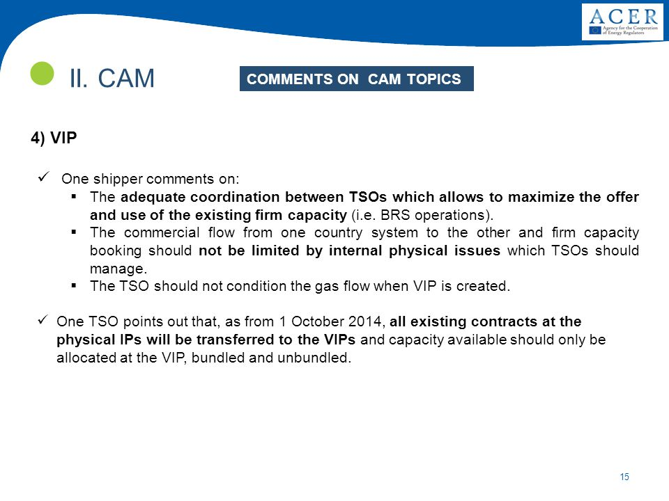 15 II. CAM 4) VIP One shipper comments on:  The adequate coordination between TSOs which allows to maximize the offer and use of the existing firm ca