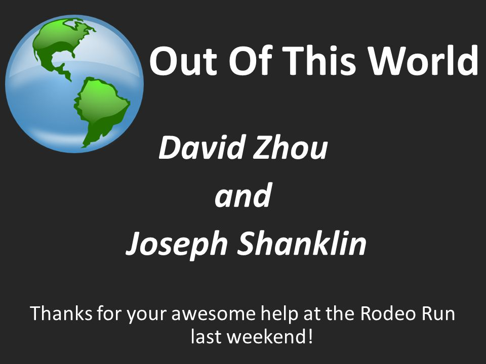 Out Of This World David Zhou and Joseph Shanklin Thanks for your awesome help at the Rodeo Run last weekend!