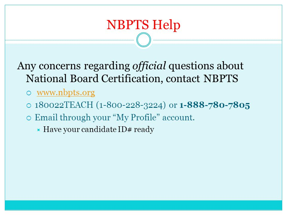NBPTS Help Any concerns regarding official questions about National Board Certification, contact NBPTS  www.nbpts.orgwww.nbpts.org  180022TEACH (1-800-228-3224) or 1-888-780-7805  Email through your My Profile account.