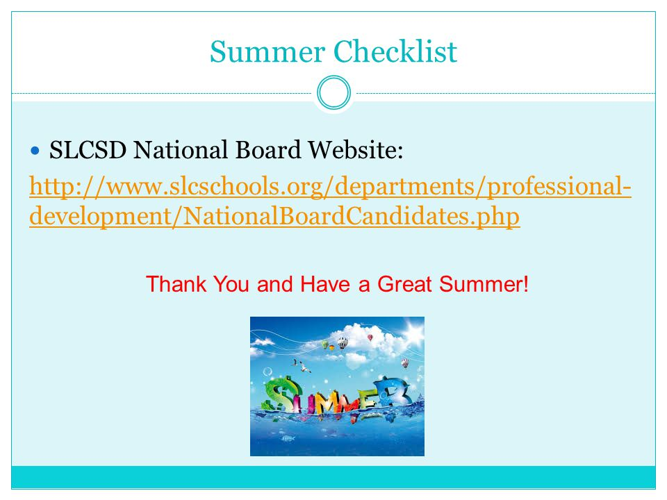 Summer Checklist SLCSD National Board Website: http://www.slcschools.org/departments/professional- development/NationalBoardCandidates.php Thank You and Have a Great Summer!