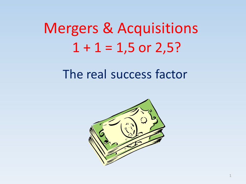 Mergers & Acquisitions The real success factor 1 + 1 = 1,5 or 2,5? 1