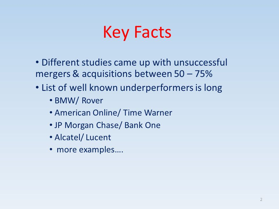 Key Facts Different studies came up with unsuccessful mergers & acquisitions between 50 – 75% List of well known underperformers is long BMW/ Rover Am