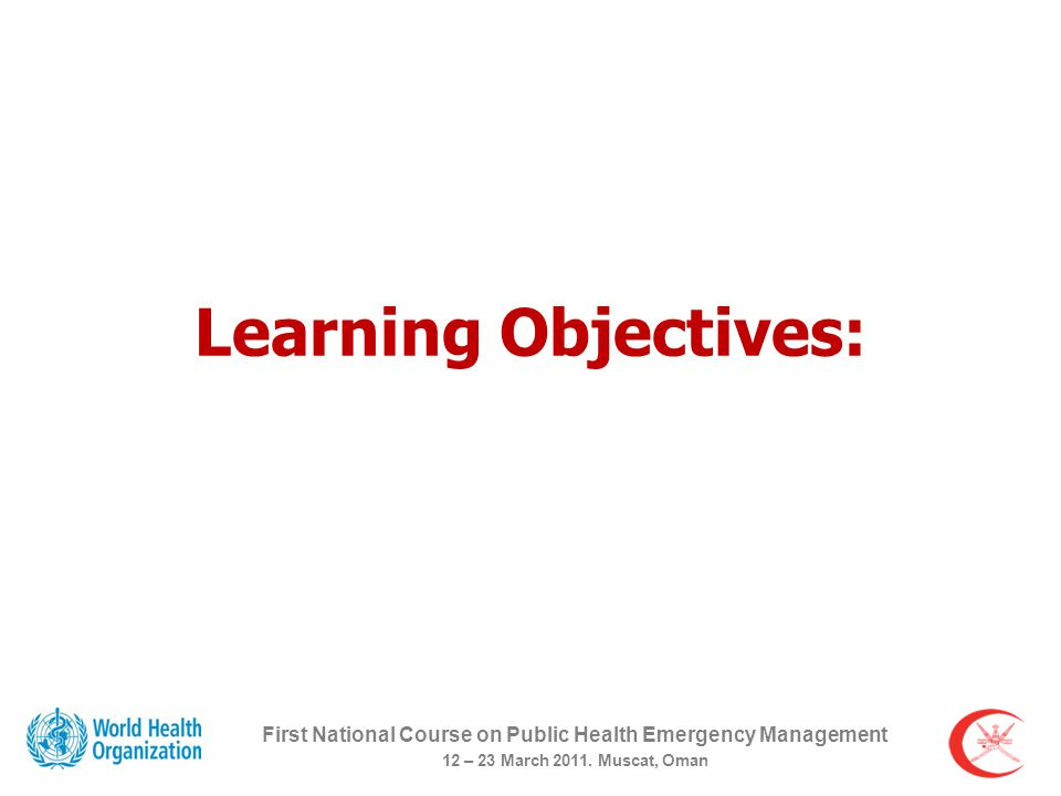 Learning Objectives: First National Course on Public Health Emergency Management 12 – 23 March 2011.