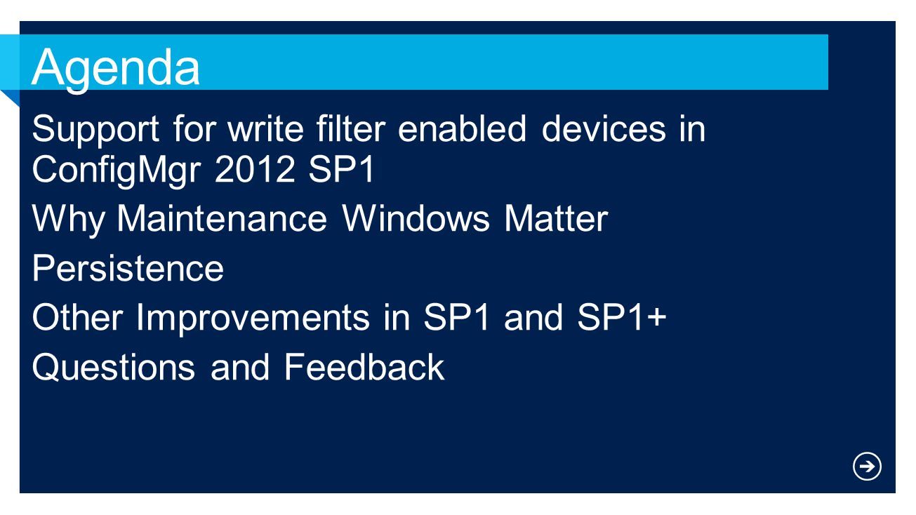 Support for write filter enabled devices in ConfigMgr 2012 SP1 Why Maintenance Windows Matter Persistence Other Improvements in SP1 and SP1+ Questions