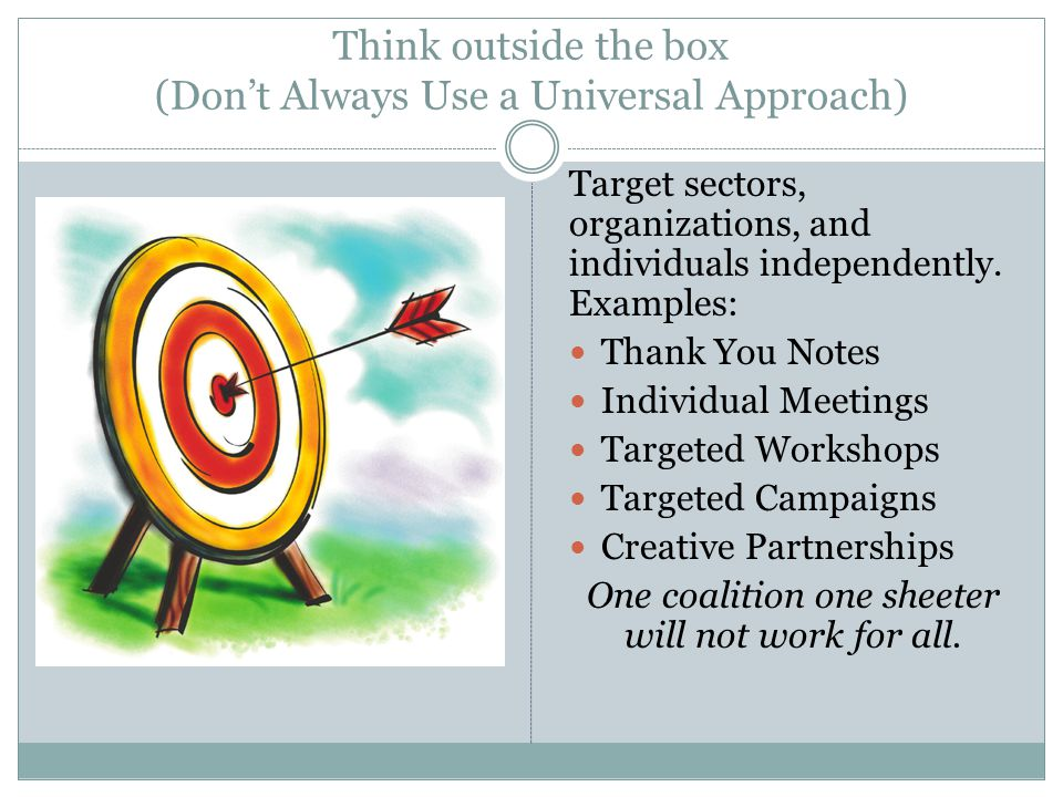Think outside the box (Don't Always Use a Universal Approach) Target sectors, organizations, and individuals independently.