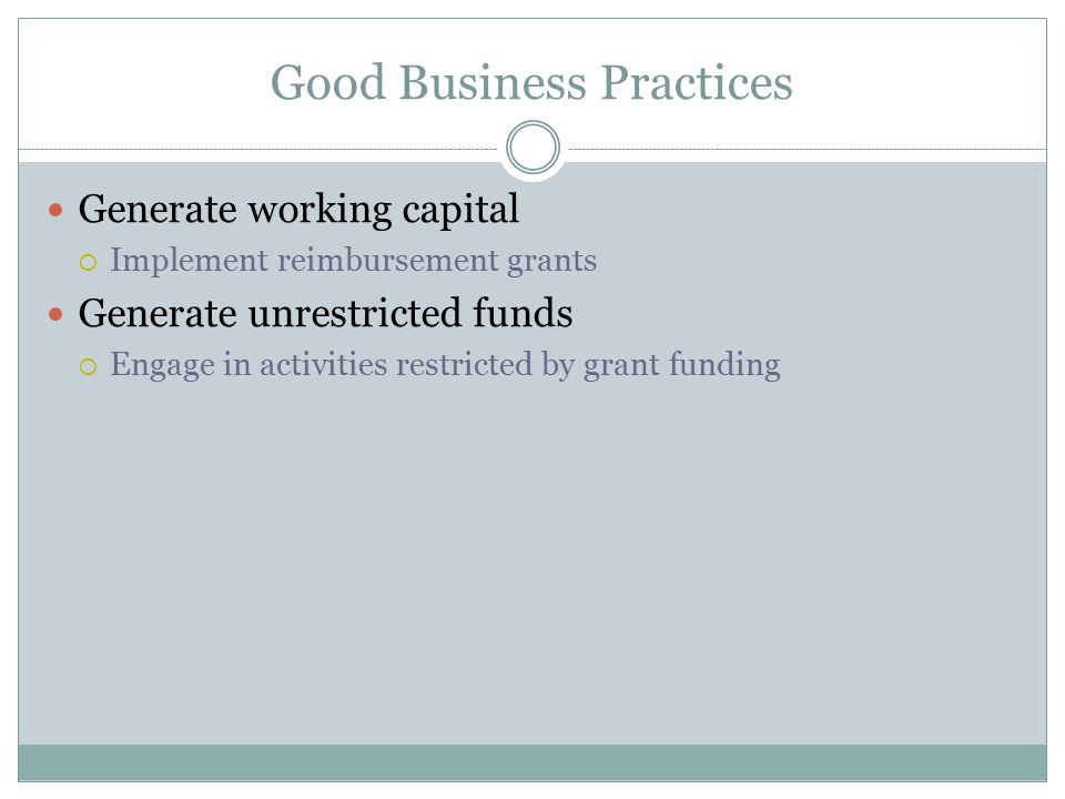Good Business Practices Generate working capital  Implement reimbursement grants Generate unrestricted funds  Engage in activities restricted by grant funding