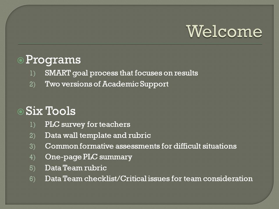  Programs 1) SMART goal process that focuses on results 2) Two versions of Academic Support  Six Tools 1) PLC survey for teachers 2) Data wall template and rubric 3) Common formative assessments for difficult situations 4) One-page PLC summary 5) Data Team rubric 6) Data Team checklist/Critical issues for team consideration