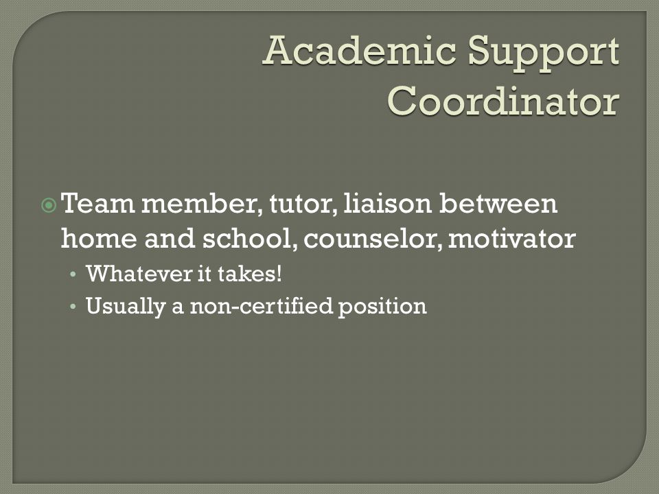Academic Support Coordinator  Team member, tutor, liaison between home and school, counselor, motivator Whatever it takes.