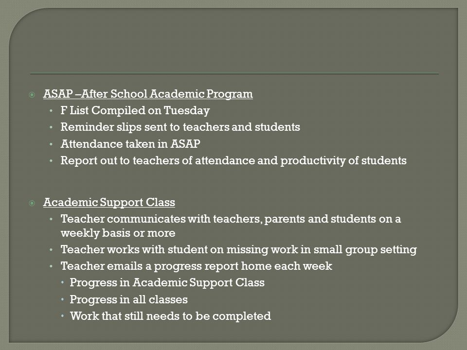  ASAP –After School Academic Program F List Compiled on Tuesday Reminder slips sent to teachers and students Attendance taken in ASAP Report out to teachers of attendance and productivity of students  Academic Support Class Teacher communicates with teachers, parents and students on a weekly basis or more Teacher works with student on missing work in small group setting Teacher emails a progress report home each week  Progress in Academic Support Class  Progress in all classes  Work that still needs to be completed
