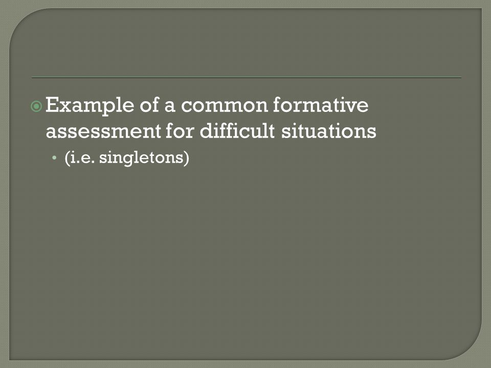  Example of a common formative assessment for difficult situations (i.e. singletons)