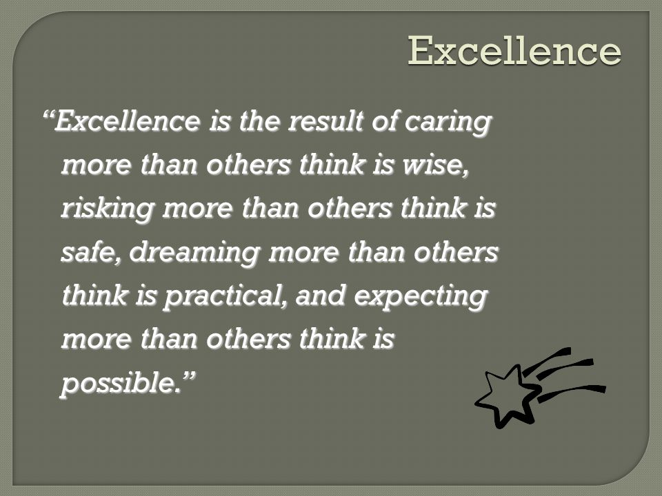 Excellence Excellence is the result of caring more than others think is wise, risking more than others think is safe, dreaming more than others think is practical, and expecting more than others think is possible.
