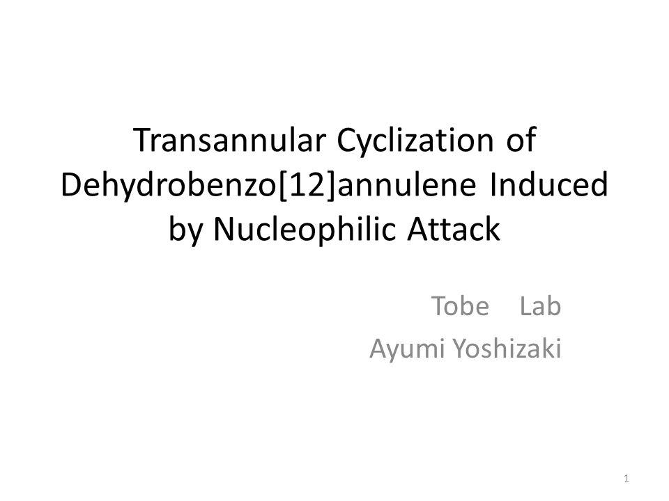Transannular Cyclization of Dehydrobenzo[12]annulene Induced by Nucleophilic Attack Tobe Lab Ayumi Yoshizaki 1