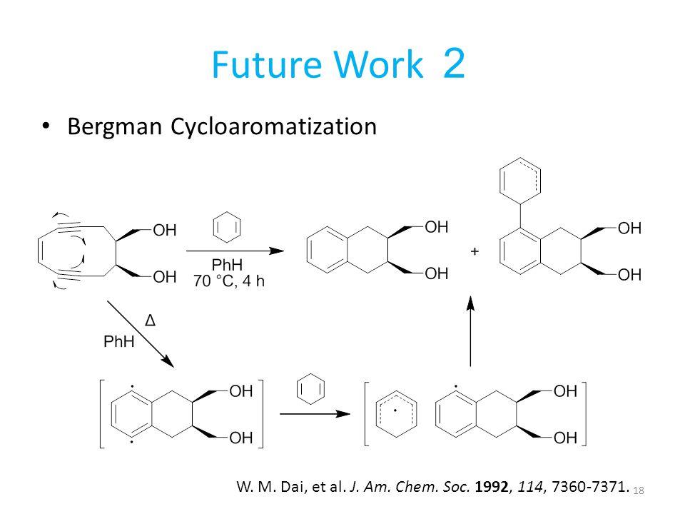 Future Work 2 Bergman Cycloaromatization W. M. Dai, et al. J. Am. Chem. Soc. 1992, 114, 7360-7371. 18