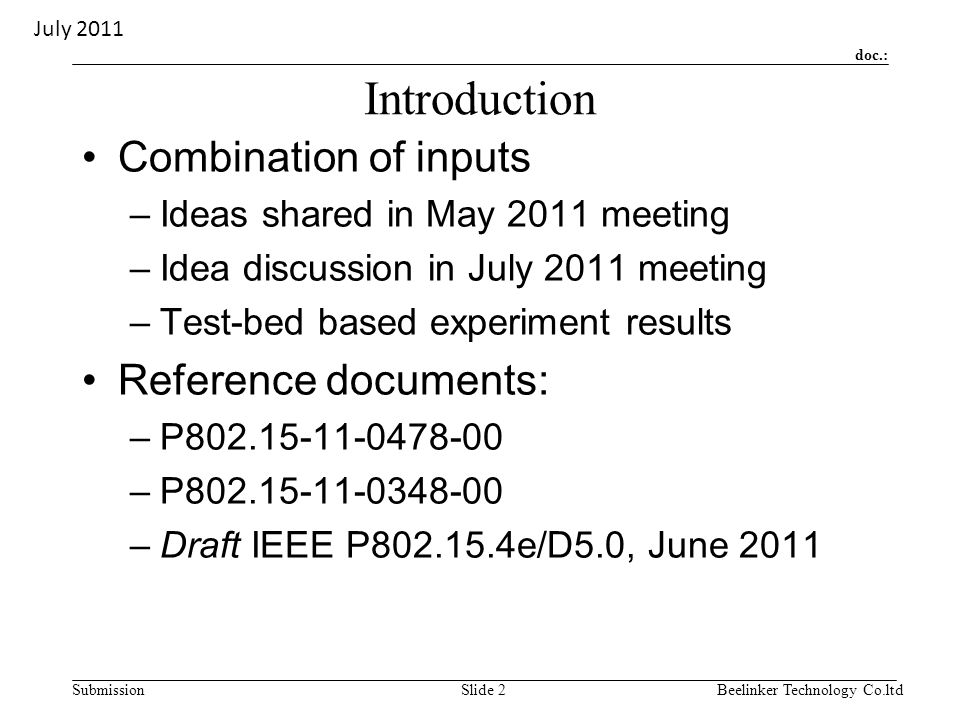 doc.: SubmissionBeelinker Technology Co.ltdSlide 2 Introduction Combination of inputs –Ideas shared in May 2011 meeting –Idea discussion in July 2011 meeting –Test-bed based experiment results Reference documents: –P802.15-11-0478-00 –P802.15-11-0348-00 –Draft IEEE P802.15.4e/D5.0, June 2011 July 2011