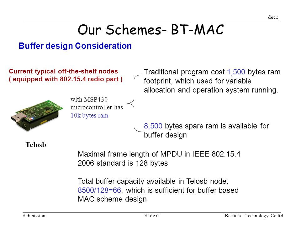 doc.: SubmissionBeelinker Technology Co.ltdSlide 6 Our Schemes- BT-MAC with MSP430 microcontroller has 10k bytes ram Current typical off-the-shelf nodes ( equipped with 802.15.4 radio part ) Traditional program cost 1,500 bytes ram footprint, which used for variable allocation and operation system running.