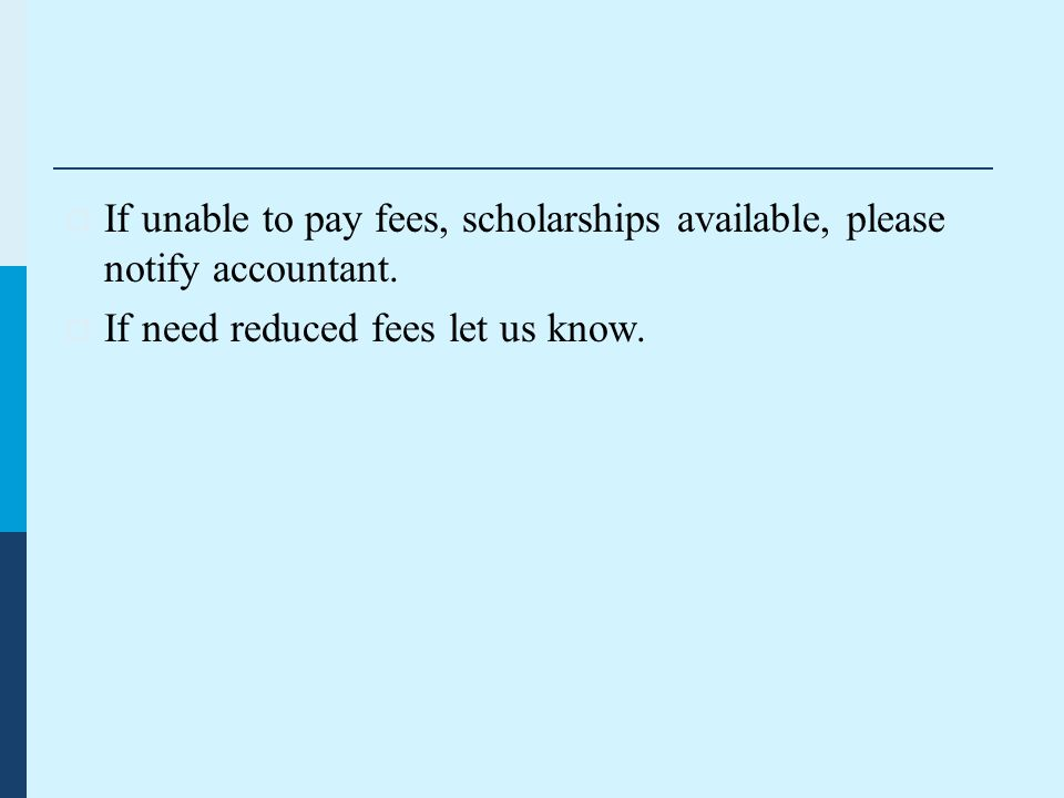  If unable to pay fees, scholarships available, please notify accountant.