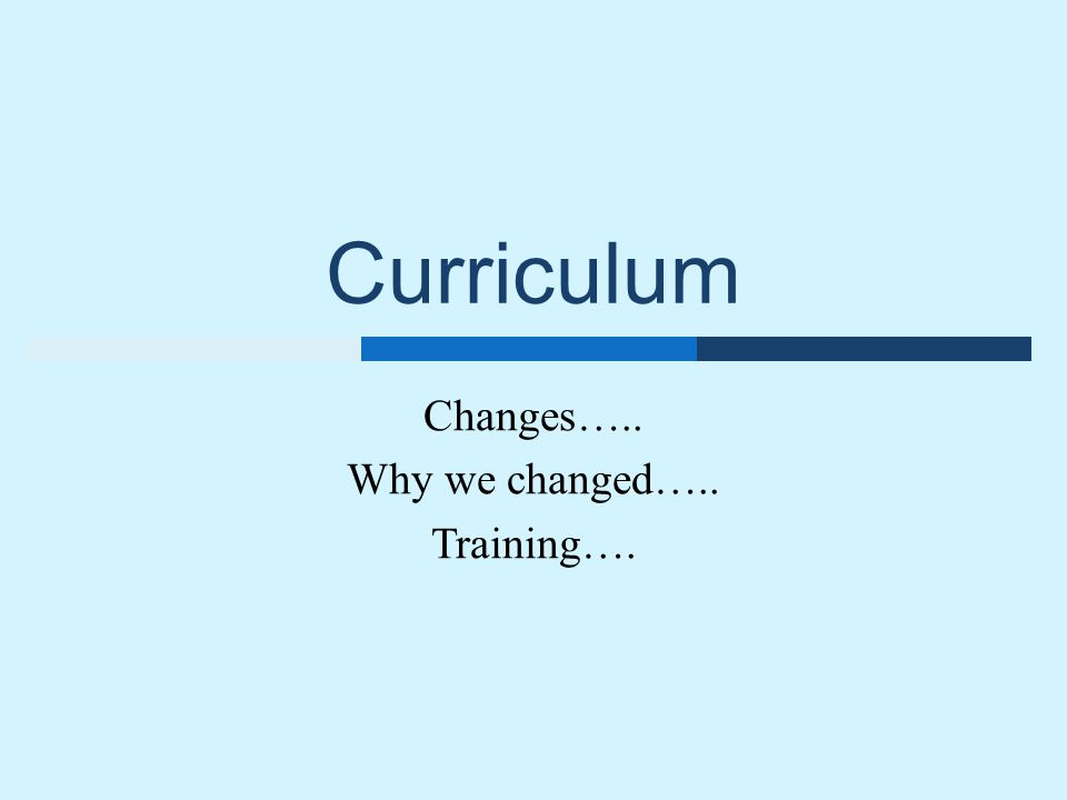 Curriculum Changes….. Why we changed….. Training….