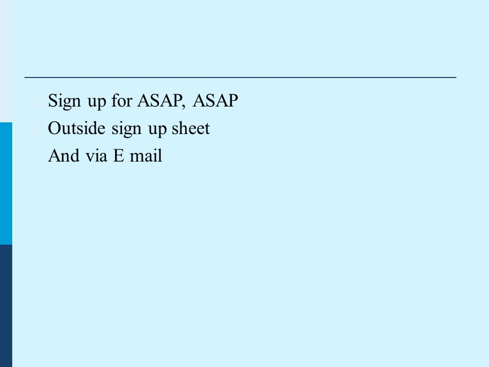  Sign up for ASAP, ASAP  Outside sign up sheet And via E mail