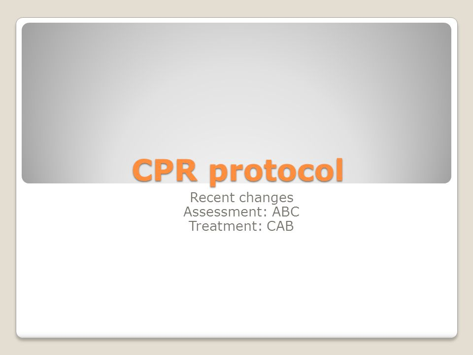 CPR protocol Recent changes Assessment: ABC Treatment: CAB